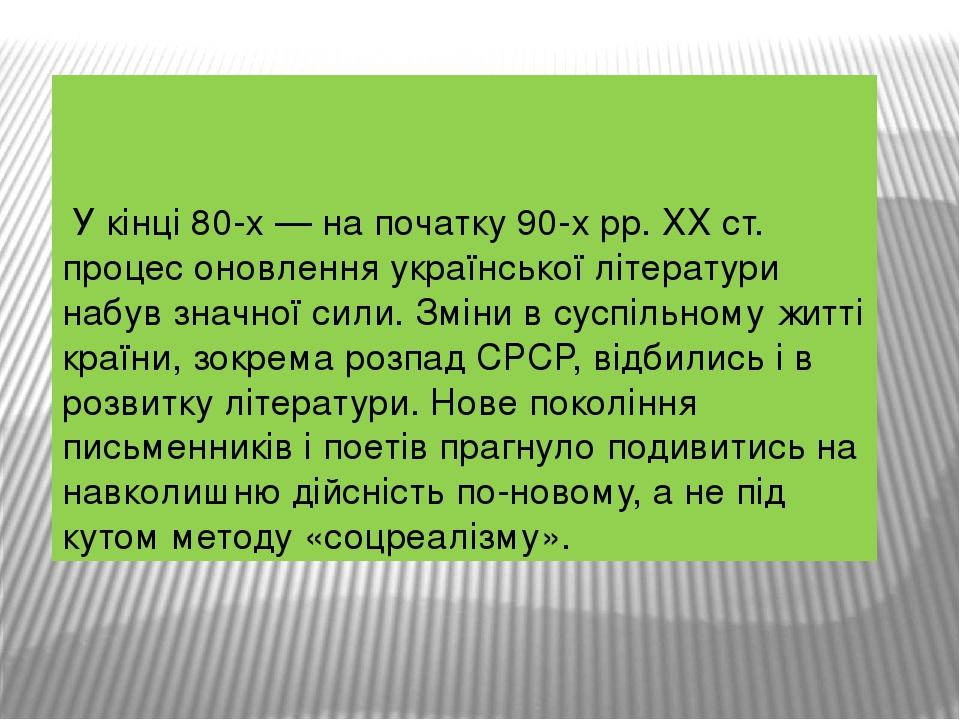 У кінці 80-х — на початку 90-х pp. XX ст. процес оновлення української літератури набув значної сили. Зміни в суспільному житті країни, зокрема...