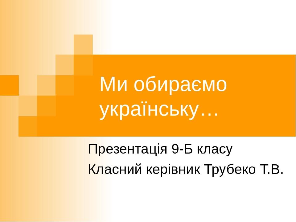 Ми обираємо українську… Презентація 9-Б класу Класний керівник Трубеко Т.В.