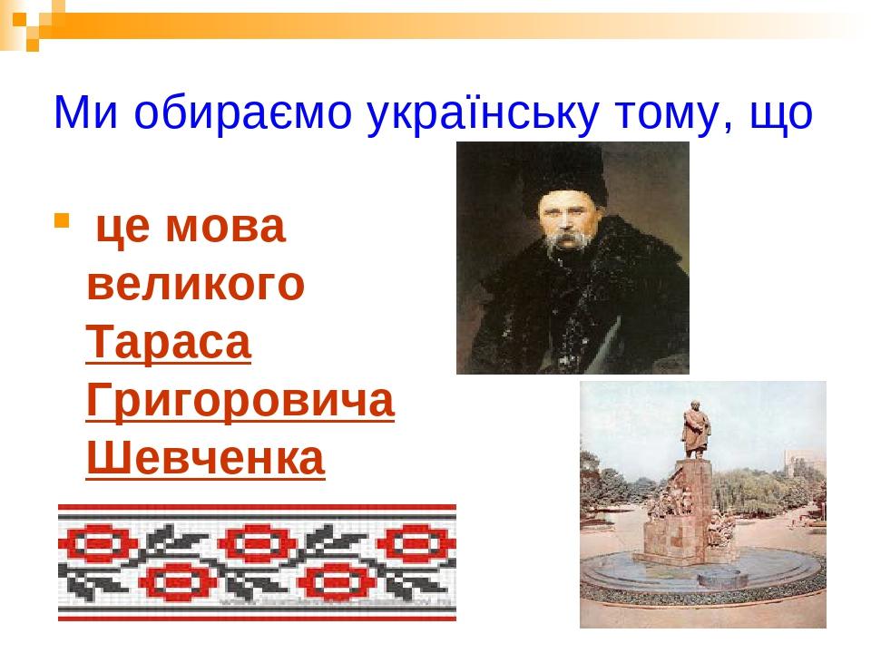Ми обираємо українську тому, що це мова великого Тараса Григоровича Шевченка