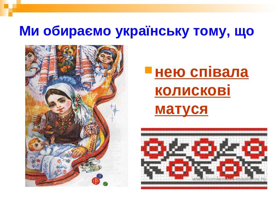 Ми обираємо українську тому, що нею співала колискові матуся
