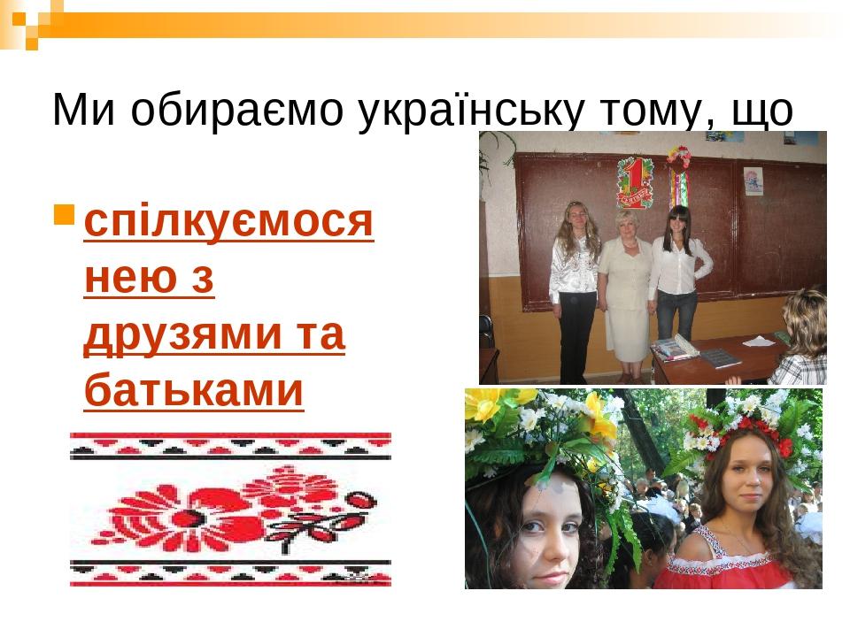 Ми обираємо українську тому, що спілкуємося нею з друзями та батьками