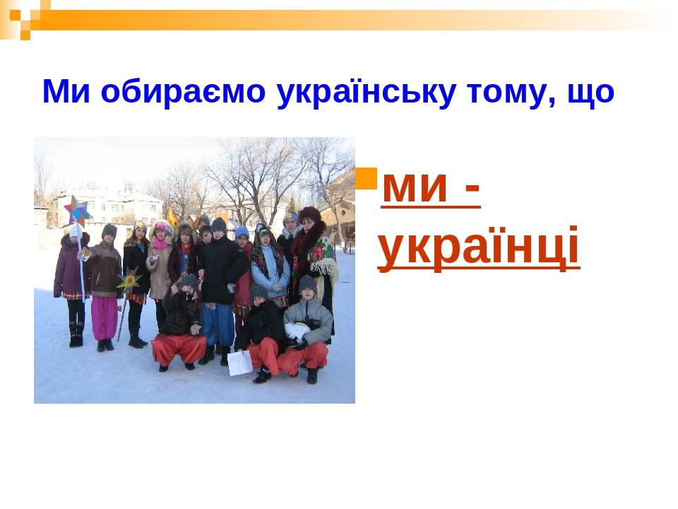 Ми обираємо українську тому, що ми - українці