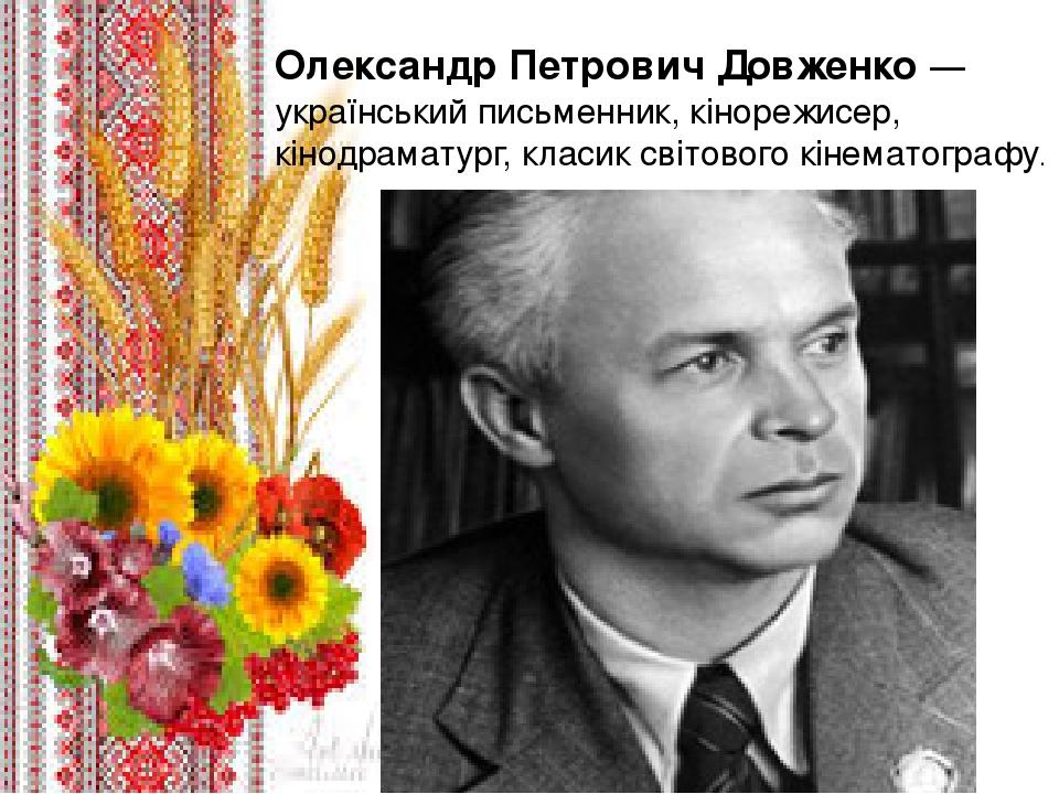 Олександр Петрович Довженко — український письменник, кінорежисер, кінодраматург, класик світового кінематографу.