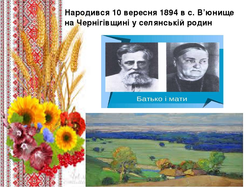 . Народився 10 вересня 1894 в с. В'юнище на Чернігівщині у селянській родин