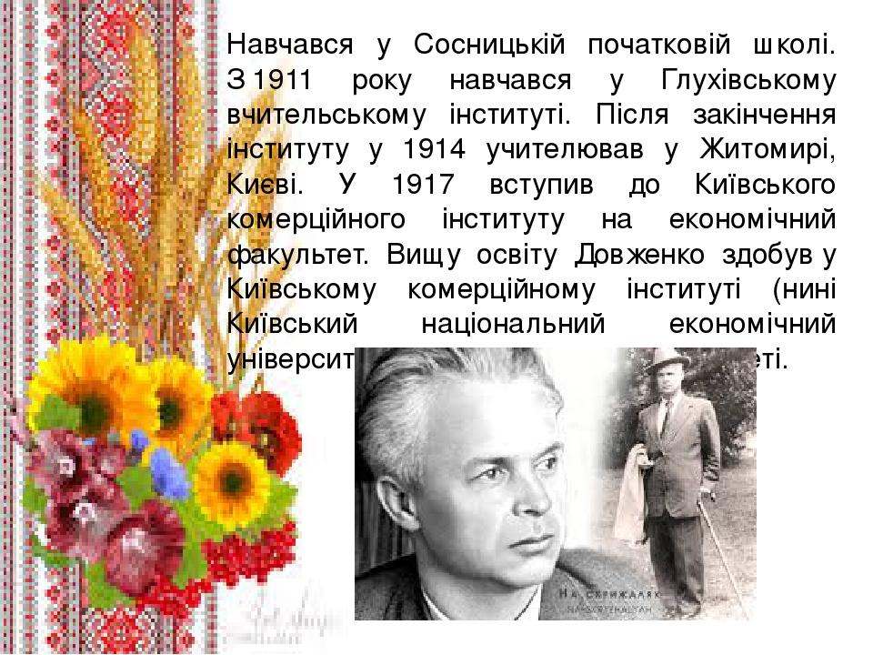 . Навчався у Сосницькій початковій школі. З1911 року навчався у Глухівському вчительському інституті. Після закінчення інституту у 1914 учителював...