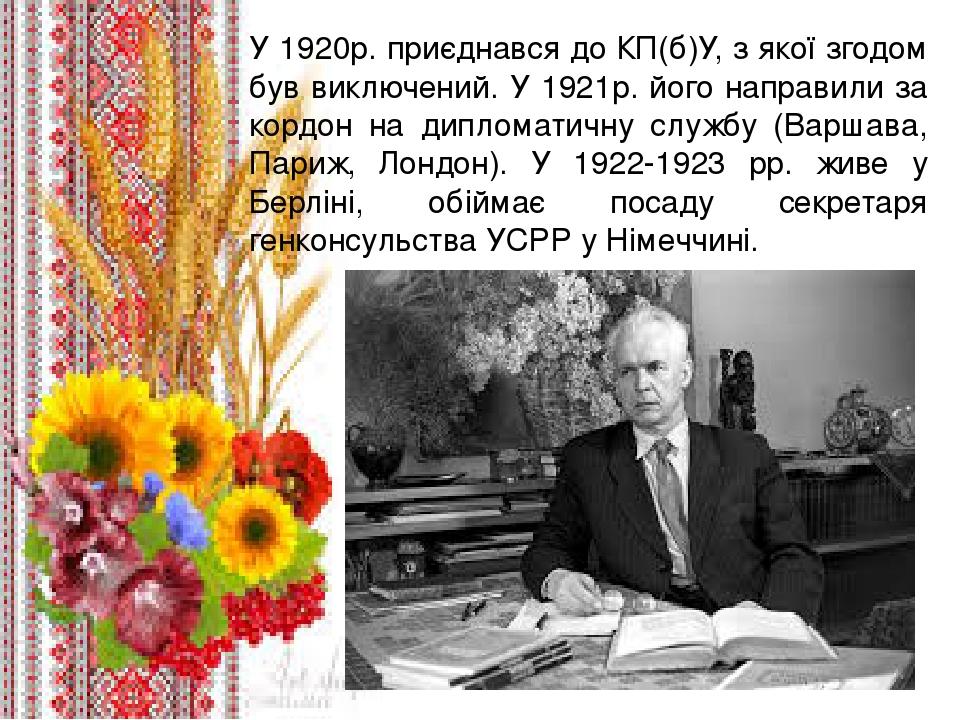 У 1920р. приєднався до КП(б)У, з якої згодом був виключений. У 1921р. його направили за кордон на дипломатичну службу (Варшава, Париж, Лондон). У 1...