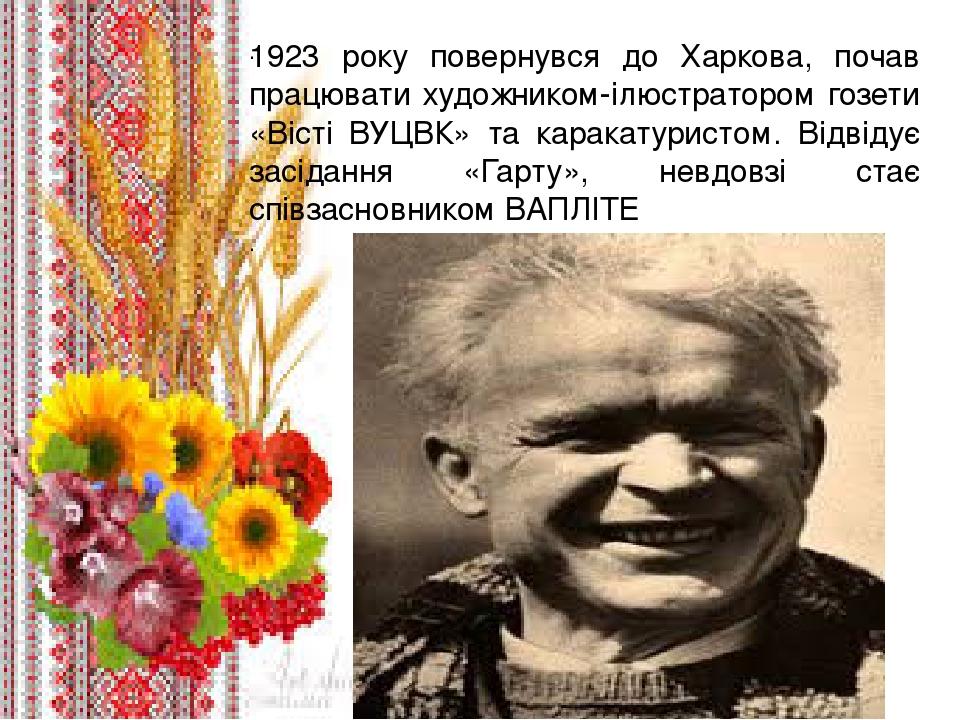 . 1923 року повернувся до Харкова, почав працювати художником-ілюстратором гозети «Вісті ВУЦВК» та каракатуристом. Відвідує засідання «Гарту», невд...