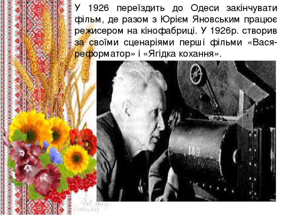 . У 1926 переїздить до Одеси закінчувати фільм, де разом з Юрієм Яновським працює режисером на кінофабриці. У 1926р. створив за своїми сценаріями п...
