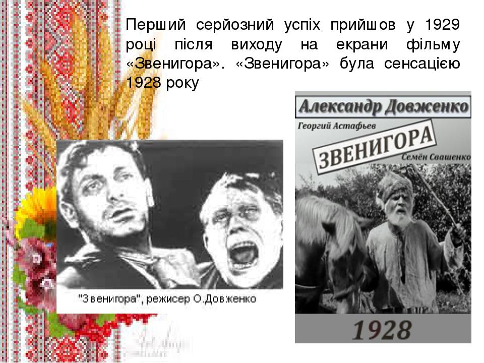. Перший серйозний успіх прийшов у 1929 році після виходу на екрани фільму «Звенигора». «Звенигора» була сенсацією 1928 року