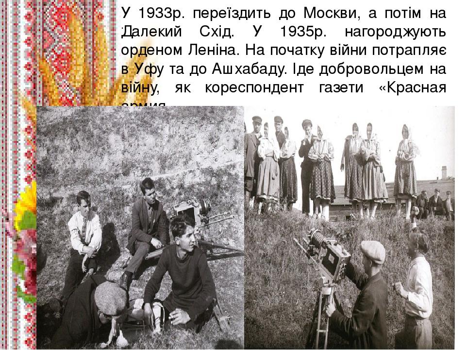 . У 1933р. переїздить до Москви, а потім на Далекий Схід. У 1935р. нагороджують орденом Леніна. На початку війни потрапляє в Уфу та до Ашхабаду. Ід...