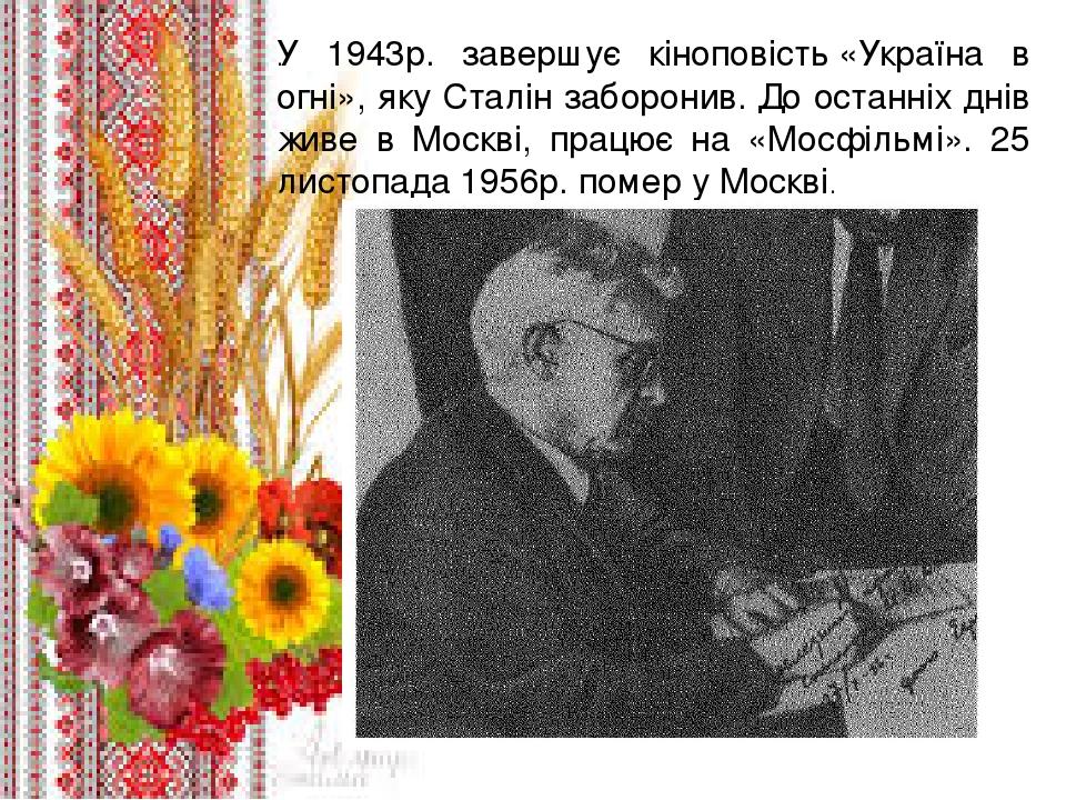 . У 1943р. завершує кіноповість«Україна в огні», яку Сталін заборонив.До останніх днів живе в Москві, працює на «Мосфільмі». 25 листопада 1956р. ...