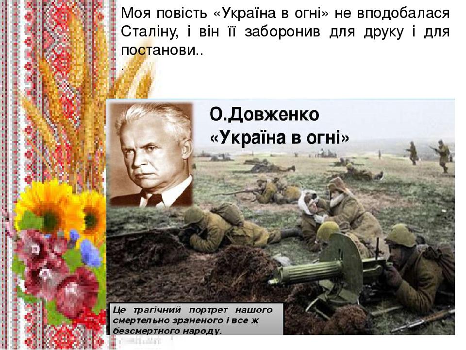 . Моя повість «Україна в огні» не вподобалася Сталіну, і він її заборонив для друку і для постанови.. .
