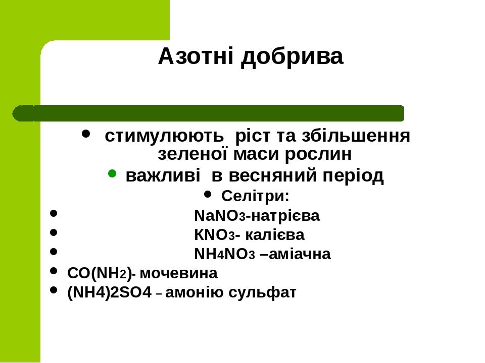 Азотні добрива стимулюють ріст та збільшення зеленої маси рослин важливі в весняний період Селітри: NaNO3-натрієва КNO3- калієва NH4NO3 –аміачна СО...