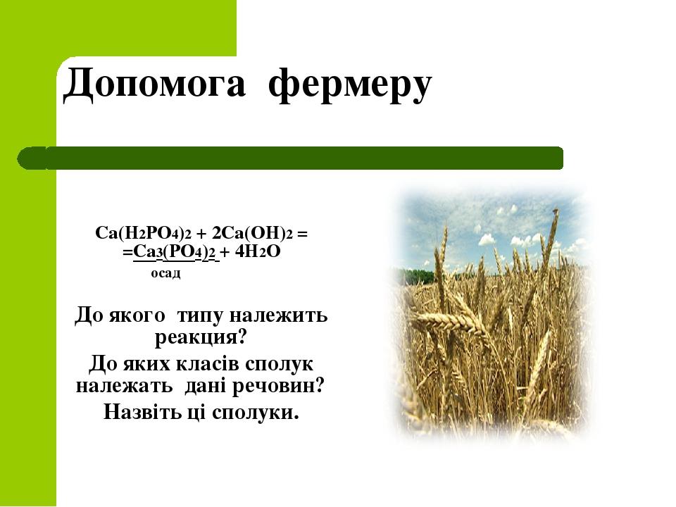 Допомога фермеру Са(Н2РО4)2 + 2Са(ОН)2 = =Са3(РО4)2 + 4Н2О осад До якого типу належить реакция? До яких класів сполук належать дані речовин? Назвіт...