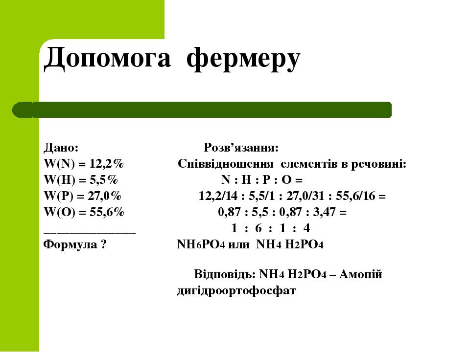 Допомога фермеру Дано: Розв'язання: W(N) = 12,2% Співвідношення елементів в речовині: W(Н) = 5,5% N : Н : Р : О = W(Р) = 27,0% 12,2/14 : 5,5/1 : 27...