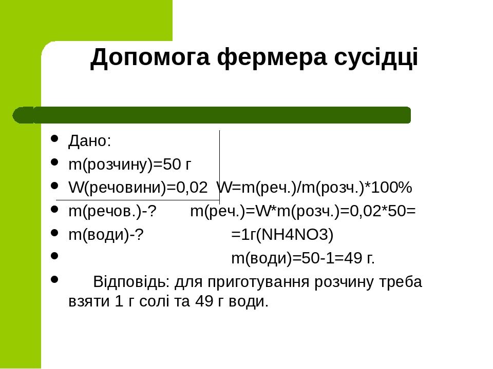 Допомога фермера сусідці Дано: m(розчину)=50 г W(речовини)=0,02 W=m(реч.)/m(розч.)*100% m(речов.)-? m(реч.)=W*m(розч.)=0,02*50= m(води)-? =1г(NH4NO...