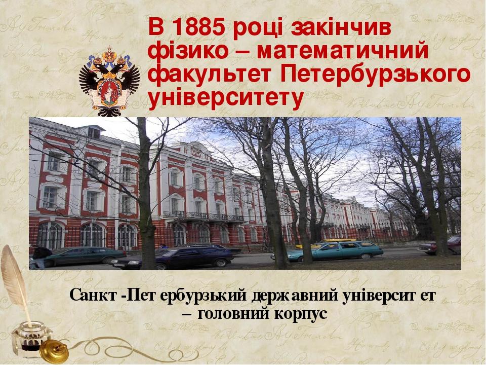 В 1885 році закінчив фізико – математичний факультет Петербурзького університету Санкт-Петербурзький державний університет – головний корпус