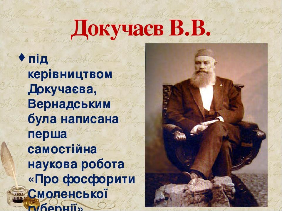 Докучаєв В.В. під керівництвом Докучаєва, Вернадським була написана перша самостійна наукова робота «Про фосфорити Смоленської губернії».