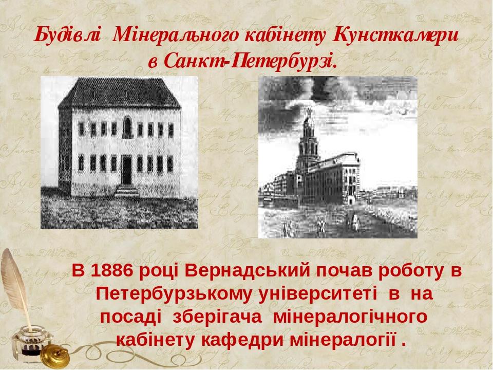 Будівлі Мінерального кабінету Кунсткамери в Санкт-Петербурзі. В 1886 році Вернадський почав роботу в Петербурзькому університеті в на посаді зберіг...