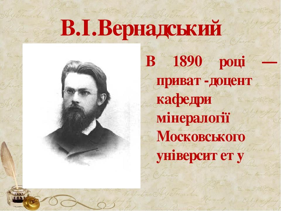 В.І.Вернадський В 1890 році — приват-доцент кафедри мінералогії Московського університету