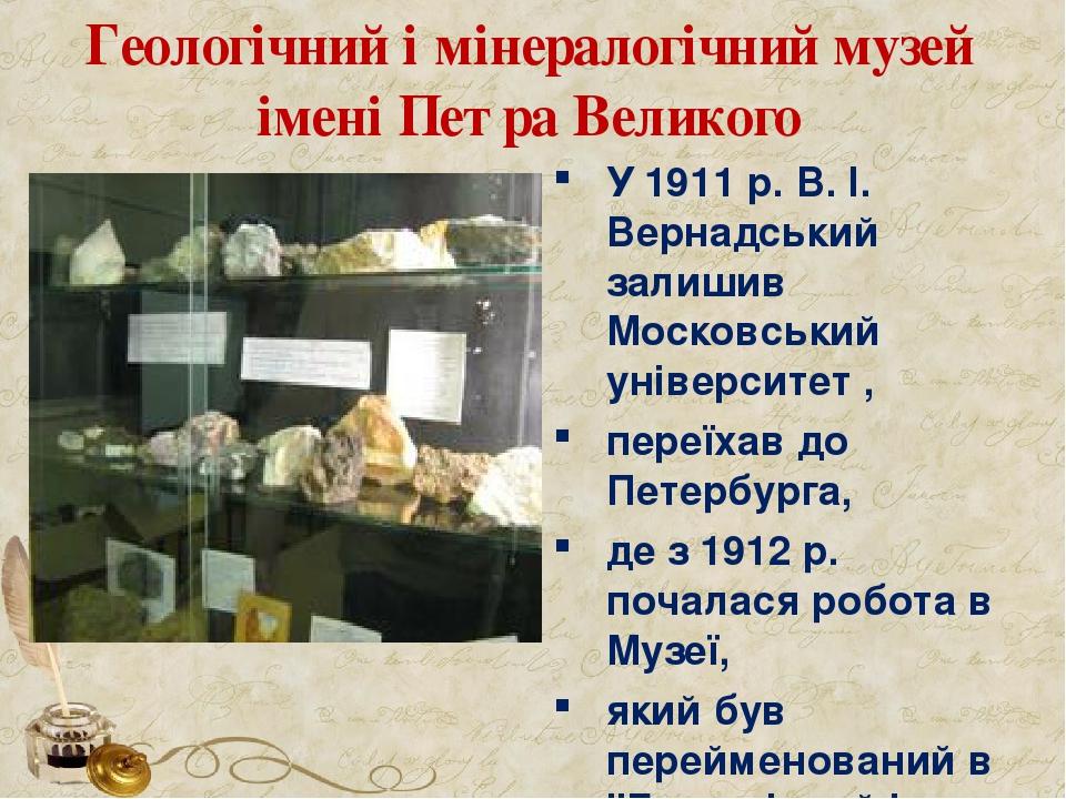 Геологічний і мінералогічний музей імені Петра Великого У 1911 р. В. І. Вернадський залишив Московський університет , переїхав до Петербурга, де з ...