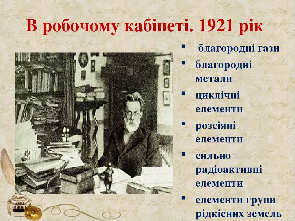 В робочому кабінеті. 1921 рік благородні гази благородні метали циклічні елементи розсіяні елементи сильно радіоактивні елементи елементи групи рід...