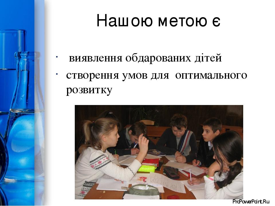 Нашою метою є виявлення обдарованих дітей створення умов для оптимального розвитку ProPowerPoint.Ru