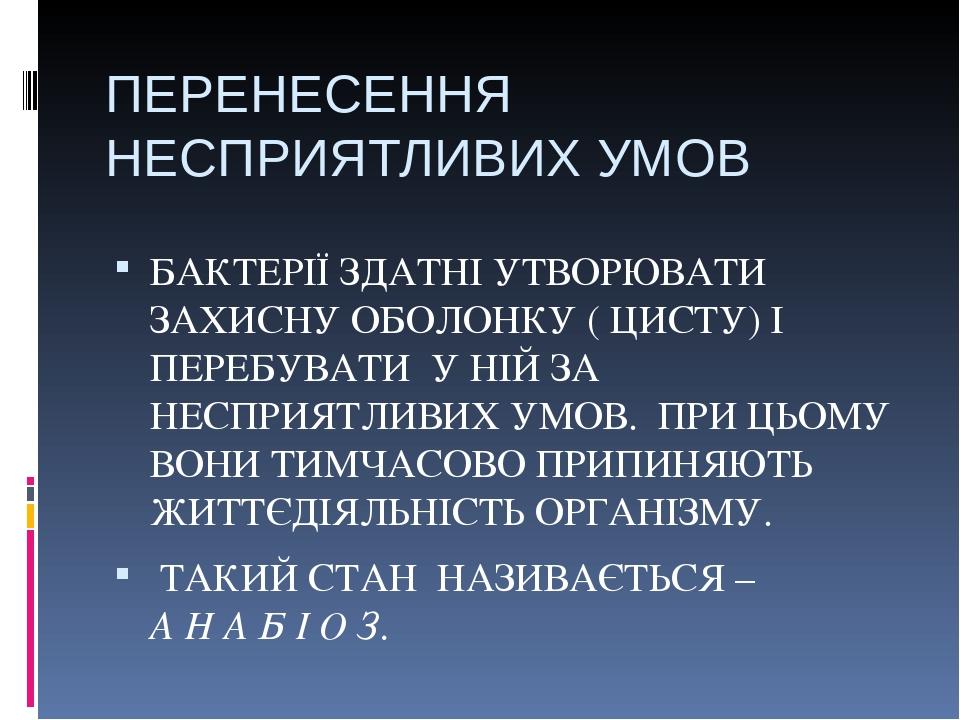 ПЕРЕНЕСЕННЯ НЕСПРИЯТЛИВИХ УМОВ БАКТЕРІЇ ЗДАТНІ УТВОРЮВАТИ ЗАХИСНУ ОБОЛОНКУ ( ЦИСТУ) І ПЕРЕБУВАТИ У НІЙ ЗА НЕСПРИЯТЛИВИХ УМОВ. ПРИ ЦЬОМУ ВОНИ ТИМЧАС...
