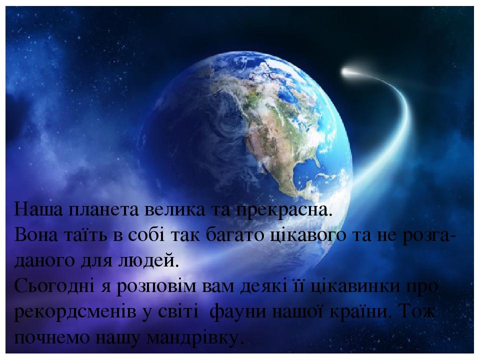 Наша планета велика та прекрасна. Вона таїть в собі так багато цікавого та не розга-даного для людей. Сьогодні я розповім вам деякі її цікавинки пр...