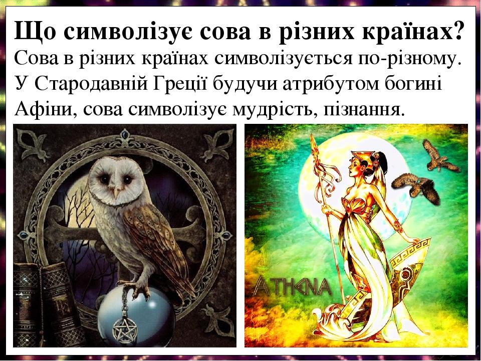 Сова в різних країнах символізується по-різному. У Стародавній Греції будучи атрибутом богині Афіни, сова символізує мудрість, пізнання. Що символі...