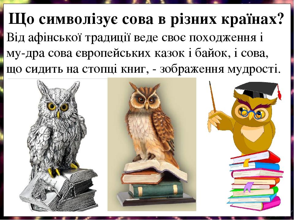 Від афінської традиції веде своє походження і му-дра сова європейських казок і байок, і сова, що сидить на стопці книг, - зображення мудрості. Що с...