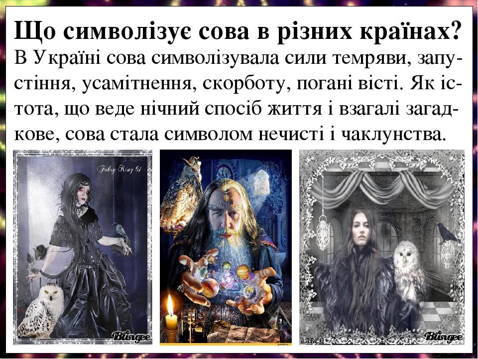 В Україні сова символізувала сили темряви, запу-стіння, усамітнення, скорботу, погані вісті. Як іс-тота, що веде нічний спосіб життя і взагалі зага...