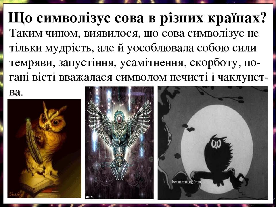 Таким чином, виявилося, що сова символізує не тільки мудрість, але й уособлювала собою сили темряви, запустіння, усамітнення, скорботу, по- гані ві...