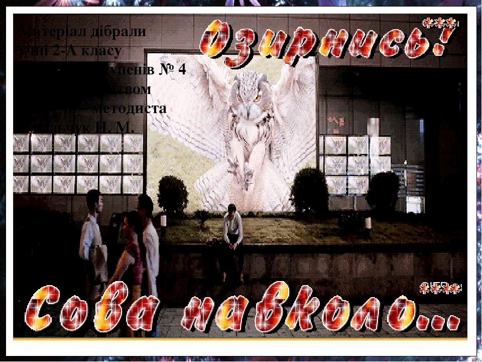 Матеріал дібрали учні 2-А класу БЗШ І-ІІІ ступенів № 4 під керівництвом вчителя – методиста Омельчук Н. М.
