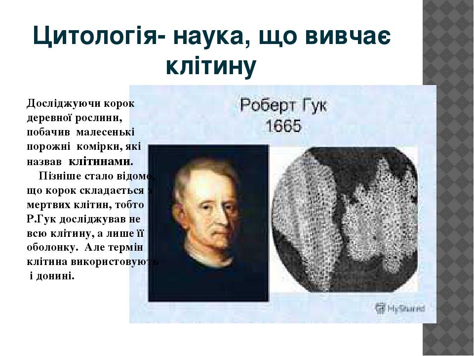 Цитологія- наука, що вивчає клітину Досліджуючи корок деревної рослини, побачив малесенькі порожні комірки, які назвав клітинами. Пізніше стало від...