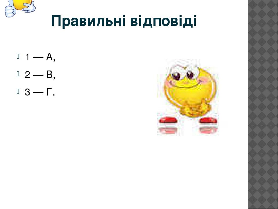 Правильні відповіді 1 — А, 2 — В, 3 — Г.