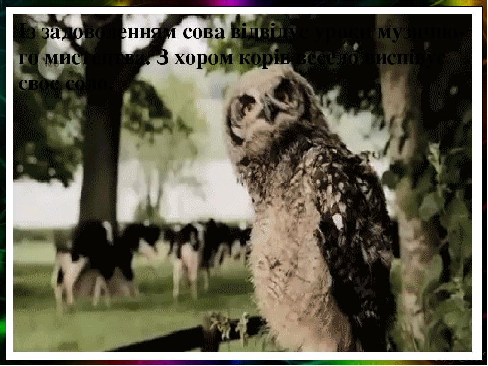 Із задоволенням сова відвідує уроки музично-го мистецтва. З хором корів весело виспівує своє соло.