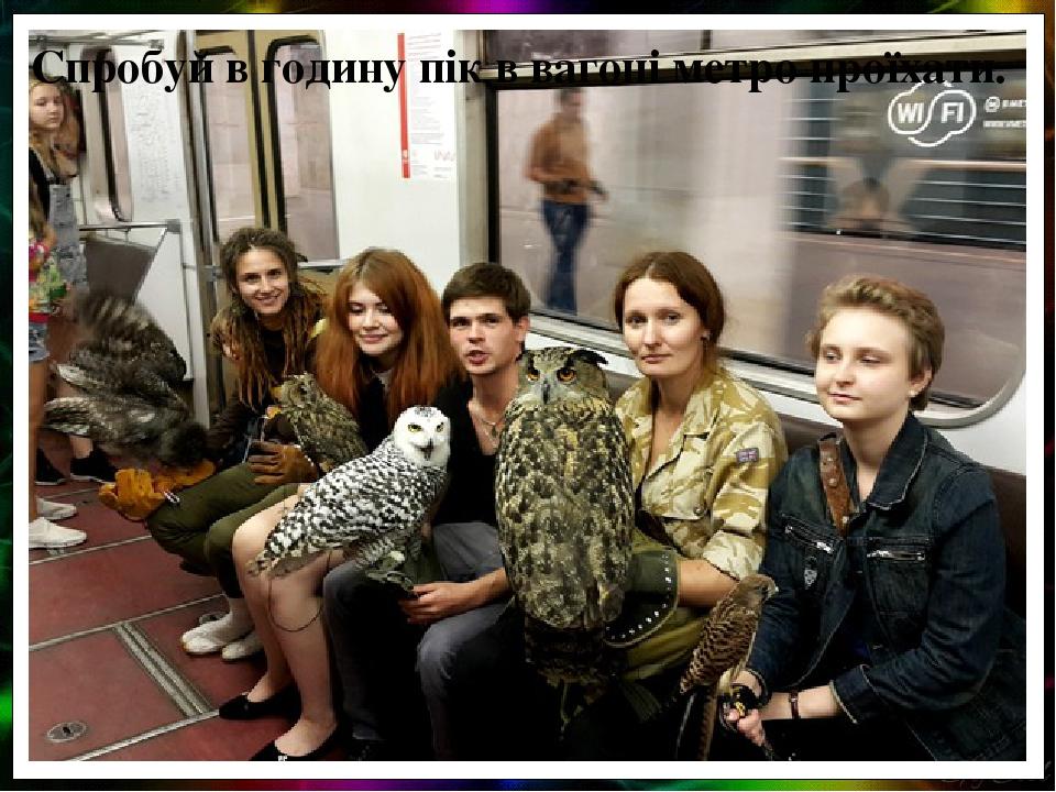 Спробуй в годину пік в вагоні метро проїхати.