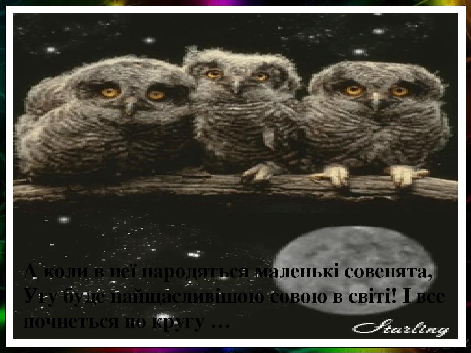 А коли в неї народяться маленькі совенята, Угу буде найщасливішою совою в світі! І все почнеться по кругу …