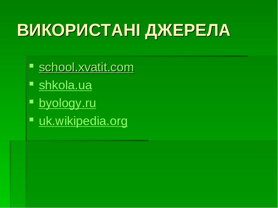 ВИКОРИСТАНІ ДЖЕРЕЛА school.xvatit.com shkola.ua byology.ru uk.wikipedia.org