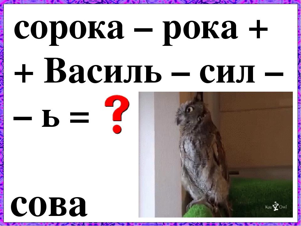 сорока – рока + + Василь – сил – – ь = сова