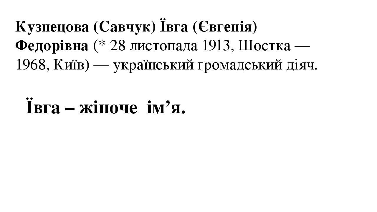 Кузнецова (Савчук) Ївга (Євгенія) Федорівна(*28листопада1913,Шостка—1968,Київ)— український громадський діяч. Ївга – жіноче ім'я.