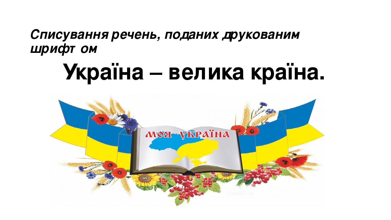 Списування речень, поданих друкованим шрифтом Україна – велика країна.