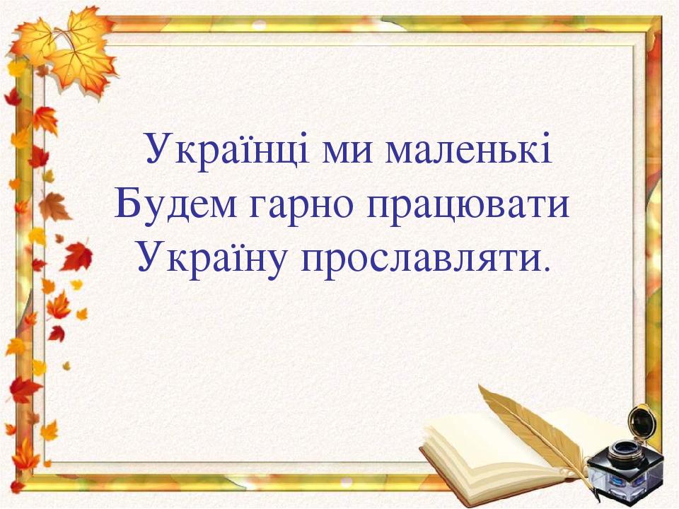 Українці ми маленькі Будем гарно працювати Україну прославляти.