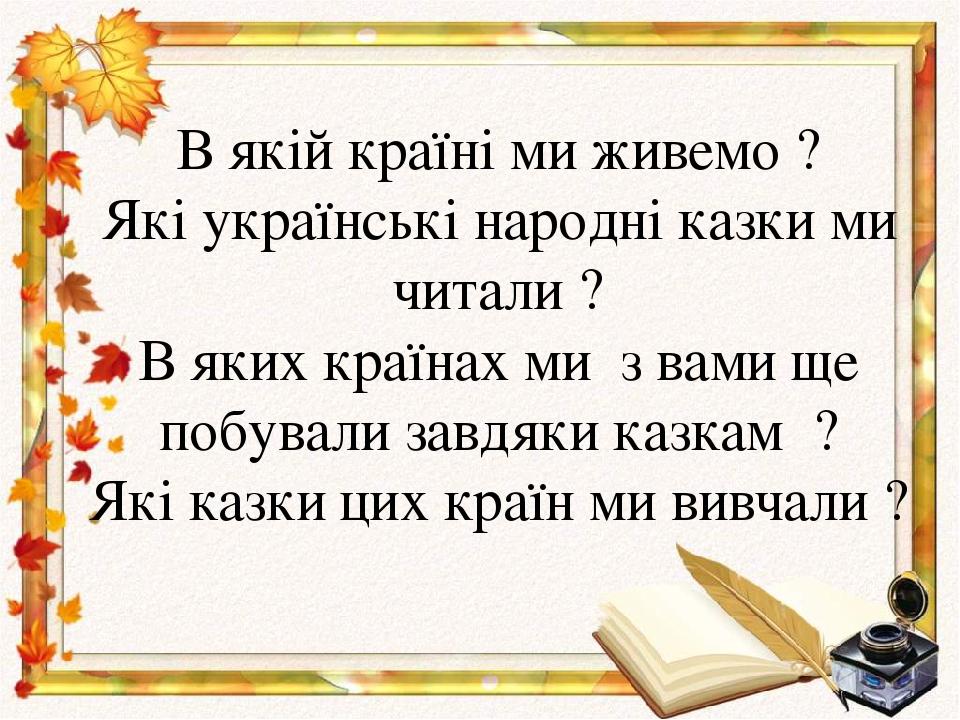 В якій країні ми живемо ? Які українські народні казки ми читали ? В яких країнах ми з вами ще побували завдяки казкам ? Які казки цих країн ми вив...