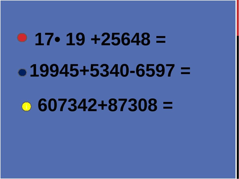 17• 19 +25648 = 19945+5340-6597 = 607342+87308 = і