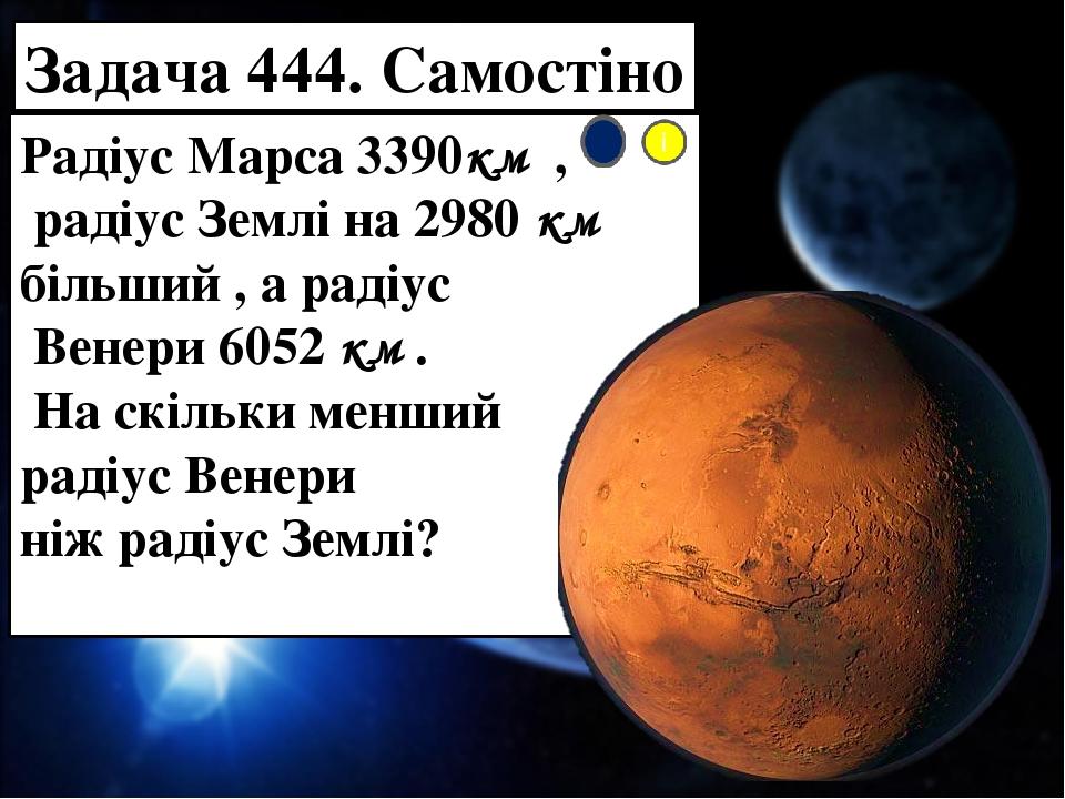Задача 444. Самостіно Радіус Марса 3390км , радіус Землі на 2980 км більший , а радіус Венери 6052 км . На скільки менший радіус Венери ніж радіус ...
