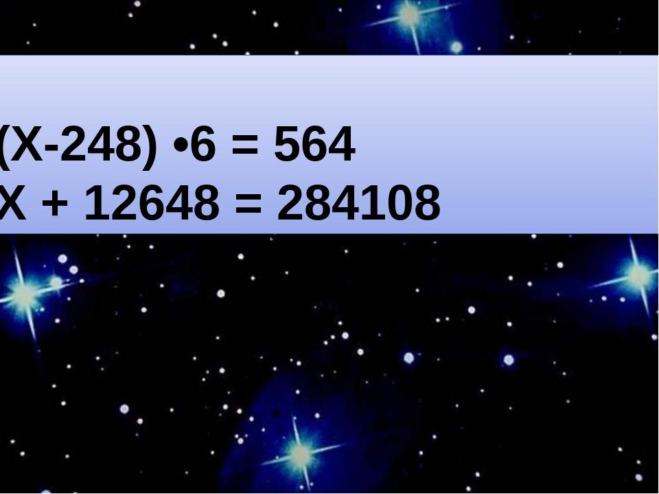 (Х-248) •6 = 564 Х + 12648 = 284108