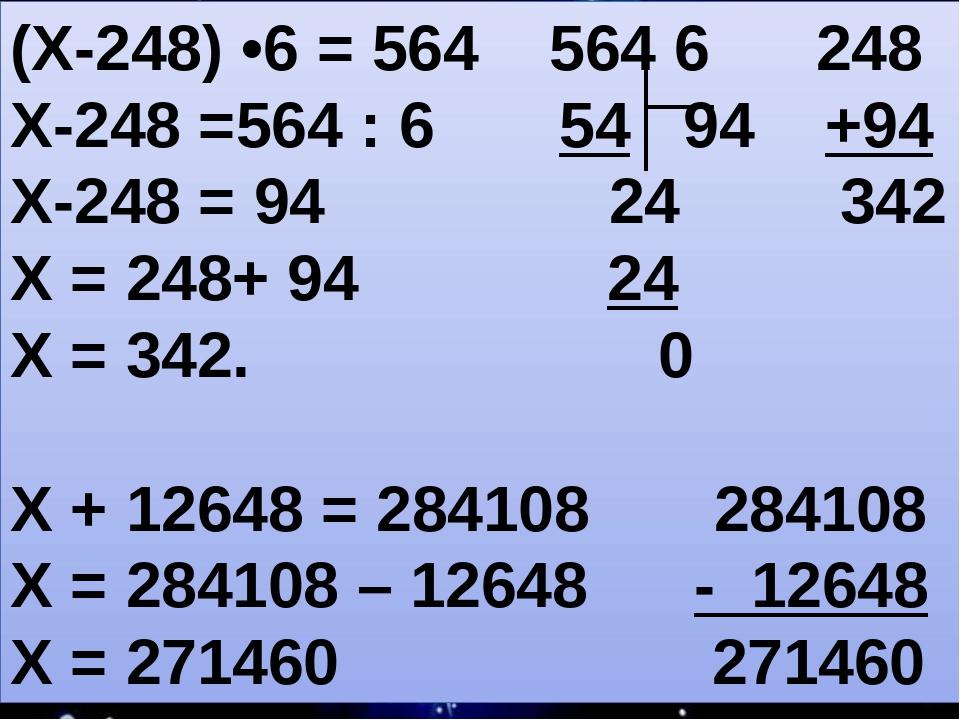 (Х-248) •6 = 564 564 6 248 Х-248 =564 : 6 54 94 +94 Х-248 = 94 24 342 Х = 248+ 94 24 Х = 342. 0 Х + 12648 = 284108 284108 Х = 284108 – 12648 - 1264...