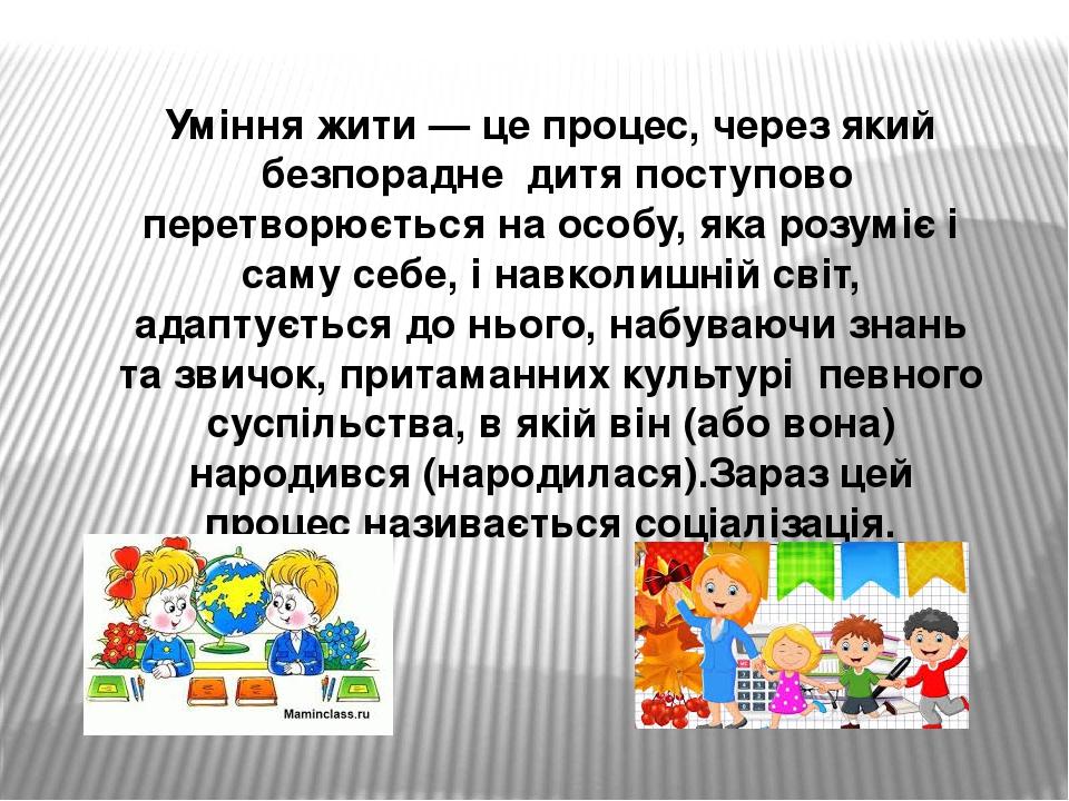 Уміння жити — це процес, через який безпорадне дитя поступово перетворюється на особу, яка розуміє і саму себе, і навколишній світ, адаптується д...